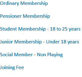 Ordinary Membership Pensioner Membership Student Membership - 18 to 25 years Junior Membership - Under 18 years Social Member - Non Playing Joining Fee